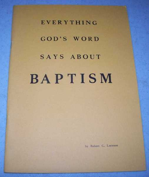 Everything God's Word Says About Baptism, Larsson, Robert C.