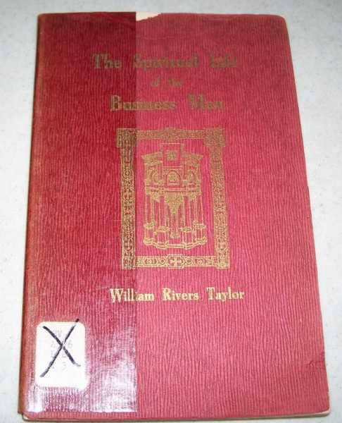 The Spiritual Life of the Business Man: Sermons Delivered in the Brick Presbyterian Church, Rochester NY, Taylor, William Rivers