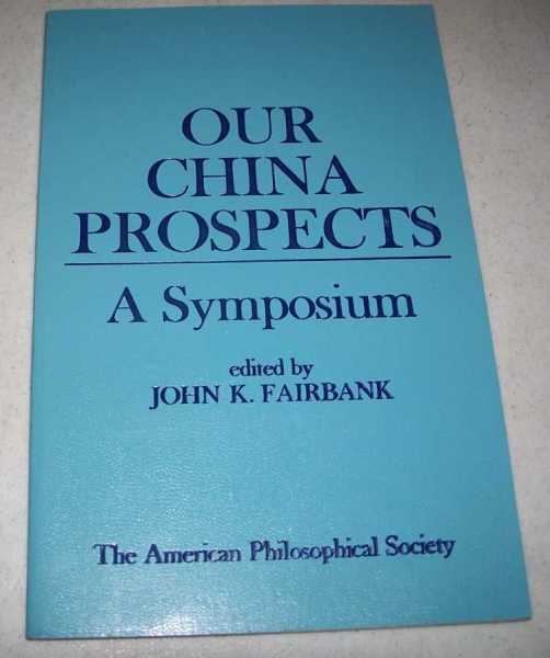Our China Prospects: A Symposium on Chinese American Relations at the Autumn General Meeting of the American Philosophical Society, November 12 1976, Fairbank, John K. (ed.)