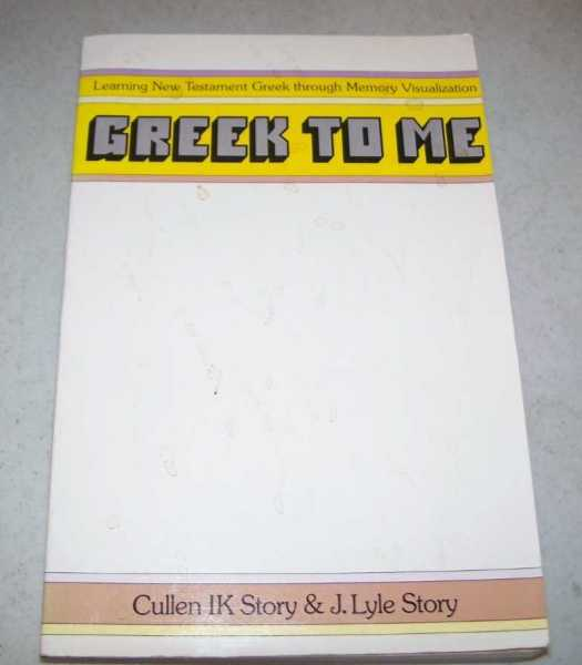 Greek to Me: Learning New Testament Greek Through Memory Visualization, Story, Cullen IK and Story, J. Lyle