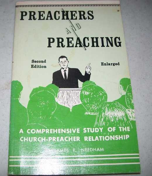 Preachers and Preaching: A Comprehensive Study of the Church Preacher Relationship, Needham, James P.