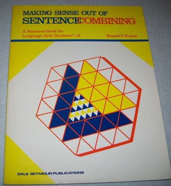 Making Sense Out of Sentence Combining: A Resource Book for Language Arts Teachers 7-12, Evans, Ronald V.