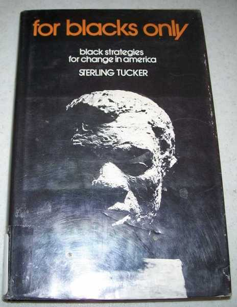 For Blacks Only: Black Strategies for Change in America, Tucker, Sterling