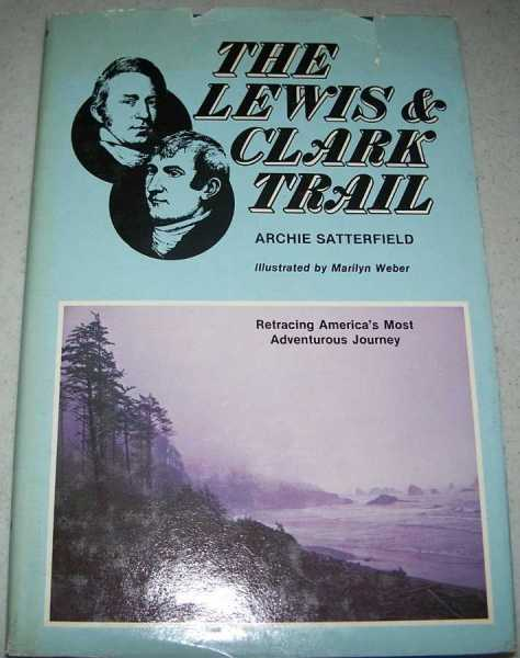 The Lewis & Clark Trail: Retracing America's Most Adventurous Journey, Satterfield, Archie