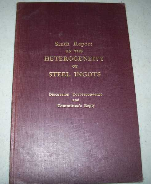 Sixth Report on the Heterogeneity of Steel Ingots: Discussion, Correspondence and Committee's Reply (The Iron and Steel Institute Special Report No. 9a), N/A