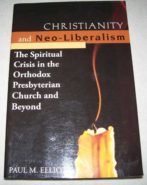 Christianity and Neo-Liberalism: The Spiritual Crisis in the Orthodox Presbyterian Church and Beyond, Elliott, Paul M.