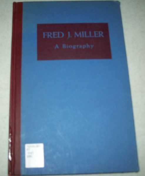 Fred J. Miller: A Biography of a Man Who Hoped Never to Grow So Old That a New Idea Would Shock Him, N/A