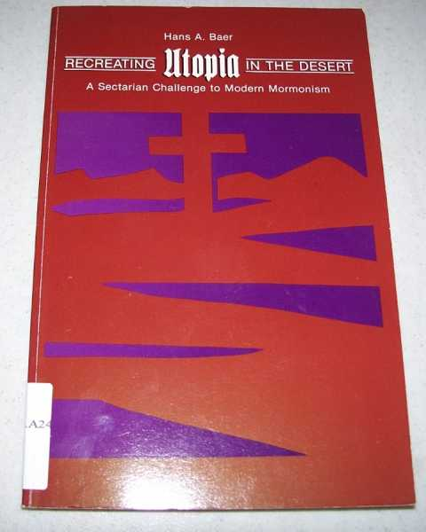 Recreating Utopia in the Desert: A Sectarian Challenge to Modern Mormonism, Baer, Hans A.