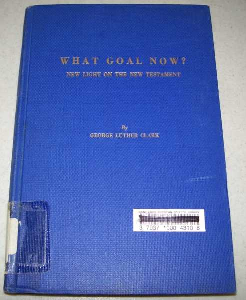 What Goal Now? New Light on the New Testament, Clark, George Luther