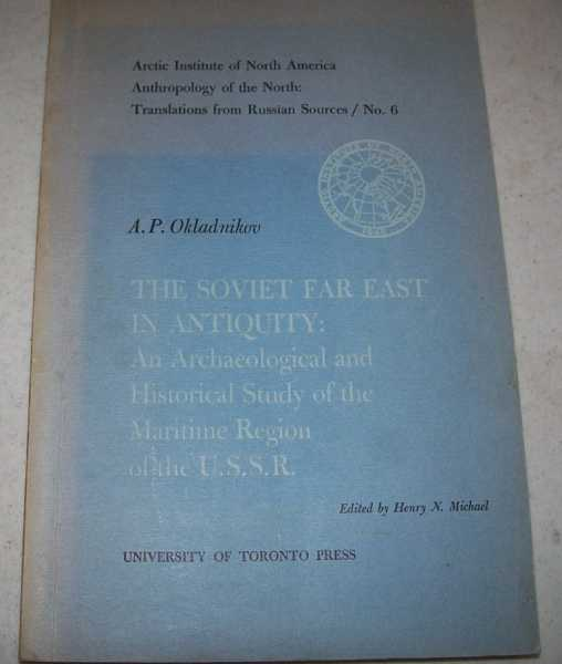 The Soviet Far East in Antiquity: An Archaeological and Historical Study of the Maritime Region of the USSR (Arctic Institute of North America Anthropology of the North: Translations from Russian Sources No. 6), Okladnikov, A.P.; Michael, Henry N. (ed.)