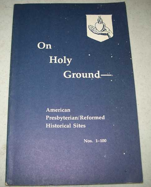 On Holy Ground: American Presbyterian/Reformed Historical Sites Nos. 1-100, N/A