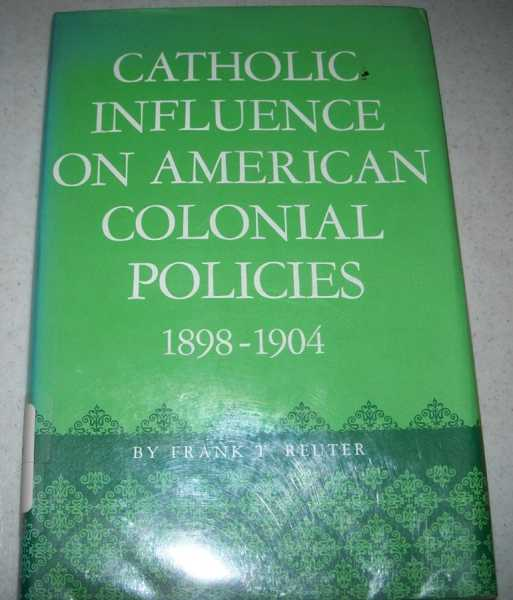 Catholic Influence on American Colonial Policies 1898-1904, Reuter, Frank T.