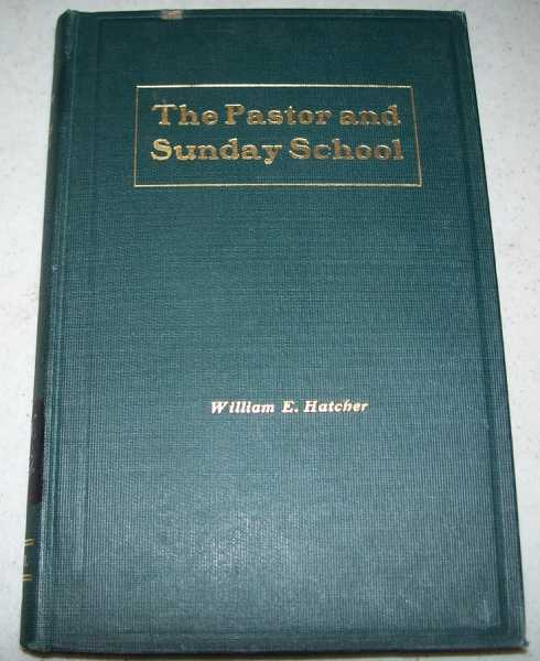 The Pastor and the Sunday School: Sunday School Board Seminary Lectures Course No. 1, Delivered at Southern Baptist Theological Seminary, Louisville, KY, 1902, Hatcher, William E.