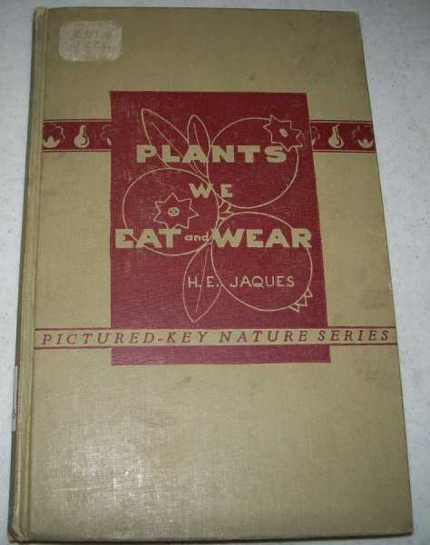 Plants We Eat and Wear: An Illustrated Key to the Plants Upon Which Man Is Directly Dependent for His Food and Clothing with Some Essential Facts About Each Plant (Pictured Key Nature Series), Jaques, H.E.