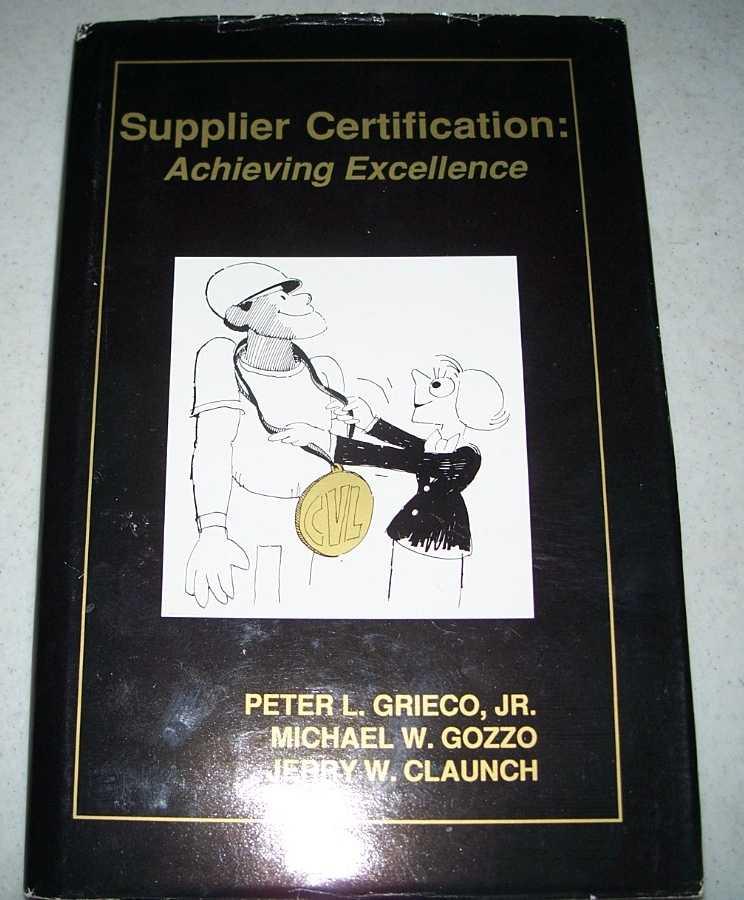 Supplier Certification: Achieving Excellence, Grieco, Peter L. jr.; Gozzo, Michael W.; Claunch, Jerry W.