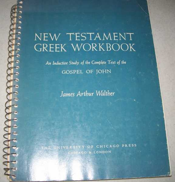 New Testament Greek Workbook: An Inductive Study of the Complete Text of the Gospel of John, Walther, James Arthur