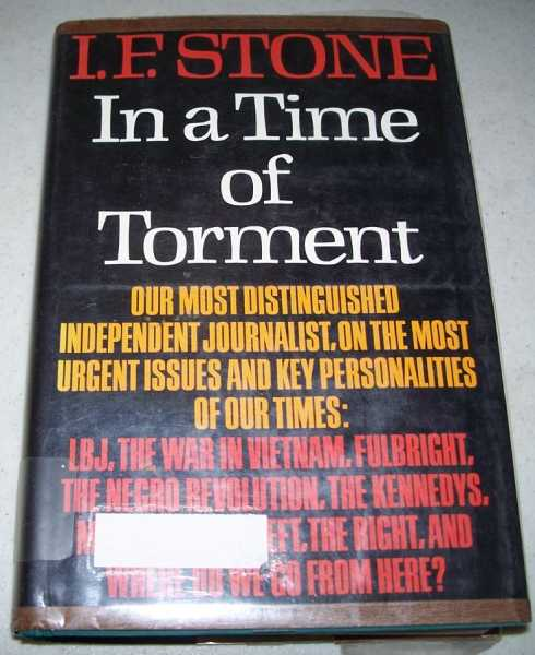 A Time of Torment: Our Most Distinguished Independent Journalist on the Most Urgent Issues and Key Personalities of Our Times, Stone, I.F.