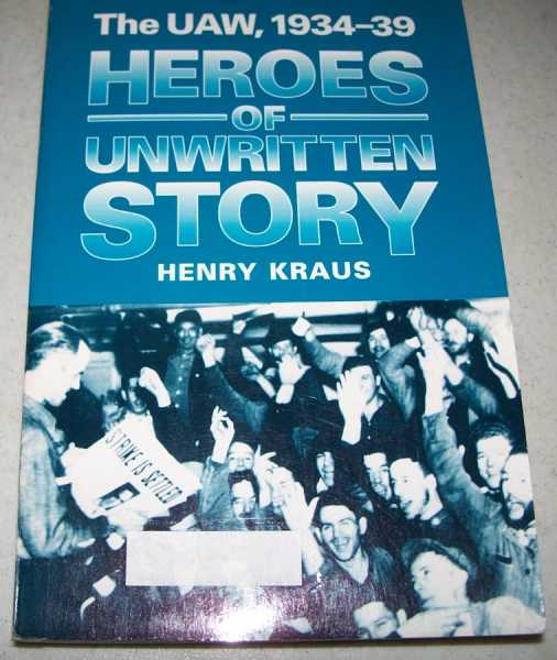Heroes of Unwritten Story: The UAW 1934-1939, Kraus, Henry