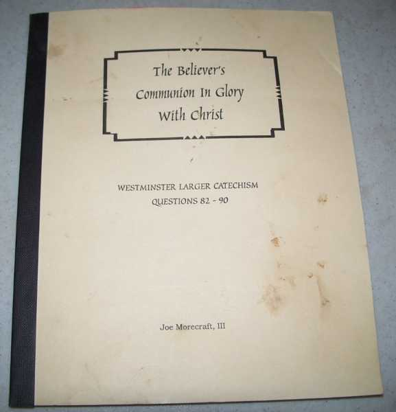 The Believer's Communion in Glory (Westminster Larger Catechism Questions 82-90), Morecraft, Joe III