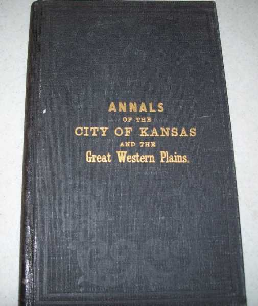 Annals of the City of Kansas, Embracing Full Details of the Trade and Commerce of the Great Western Plains, Together with the Statistics of the Agricultural, Mineral and Commercial Resources of the Country West, South and Southwest Embracing Western Missouri, Kansas, the Indian Country and New Mexico, Spalding, C.C.