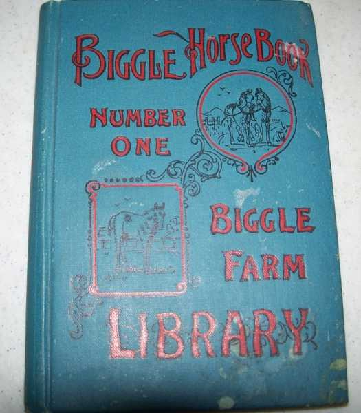 Biggle Horse Book: A Concise and Practical Treatise on the Horse, Adapted to the Needs of Farmers and Others Who Have Kindly Regard for This Noble Servitor of Man, Biggle, Jacob