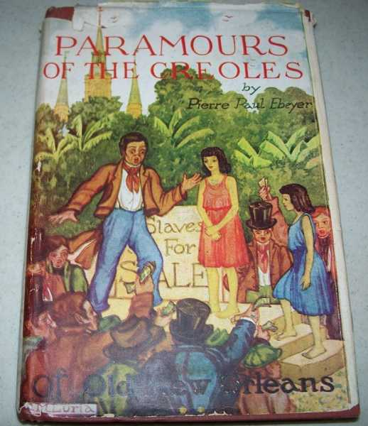 Paramours of the Creoles: A Story of New Orleans and the Method of Promiscuous Mating Between White Creole Men and Negro and Colored Slaves and Freewomen, Ebeyer, Pierre Paul