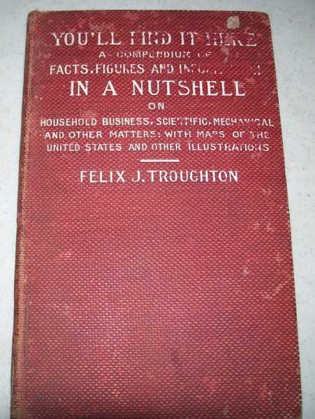 You'll Find It Here: A Compendium of Facts, Figures and Information in a Nutshell or Household, Business, Scientific, Mechanical and Other Matters, with a Map of the United States and other Illustrations, Troughton, Felix J.