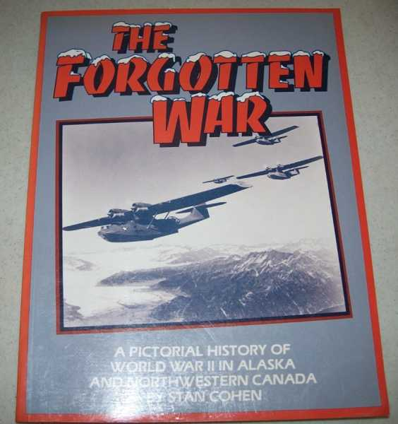 The Forgotten War: A Pictorial History of World War II in Alaska and Northwest Canada, Cohen, Stan