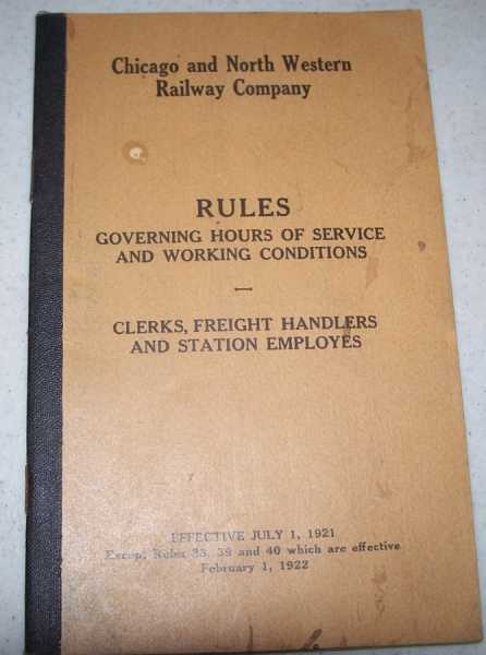 Chicago and North Western Railway Company: Rules Governing Hours of Service and Working Conditions for Clerks, Freight Handlers and Station Employees Effective July 1, 1921, N/A