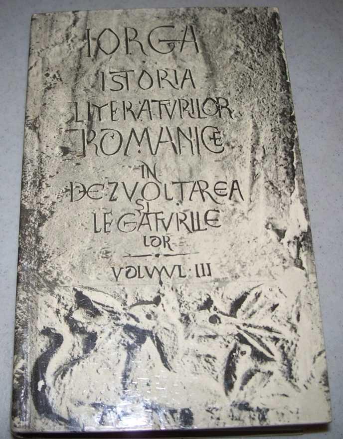 Istoria Literaturilor Romanice in Dezvoltarea si Legaturile Lor Volumul III: Epoca Moderna (de la 1600 pina in zilele noastre), Iorga, Nicolae