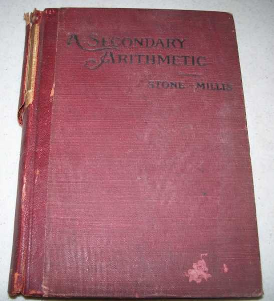 A Secondary Arithmetic: Commercial and Industrial for High, Industrial, Commercial, Normal Schools and Academies, Stone, John C. and Millis, James F.
