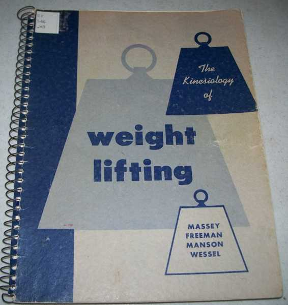 The Kinesiology of Weight Lifting: A Guide to Weight Training, Competitive Lifting, Conditioning for Athletics, Massey, Benjamin H.; Freeman, Harold W.; Manson, Frank R.; Wessel, Janet A.