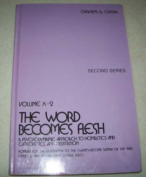The Word Becomes Flesh: A Psychodynamic Approach to Homiletics and Catechetics and Meditation, Second Series Volume X-2 (Homilies for the Eighteenth to the Twenty Second Sunday of the Year, Series B and Special Feasts, Series A, B, C), Curran, Charles A.