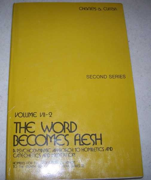 The Word Becomes Flesh: A Psychodynamic Approach to Homiletics and Catechetics and Meditation, Second Series Volume VII-2 (Homilies for the First Sunday of Advent to the Eighth Sunday of the Year Series B), Curran, Charles A.