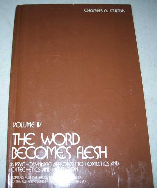 The Word Becomes Flesh: A Psychodynamic Approach to Homiletics and Catechetics and Meditation, Second Series Volume IV (Homilies for the Second Sunday of Easter to the Eleventh Sunday of the Year Series A), Curran, Charles A.