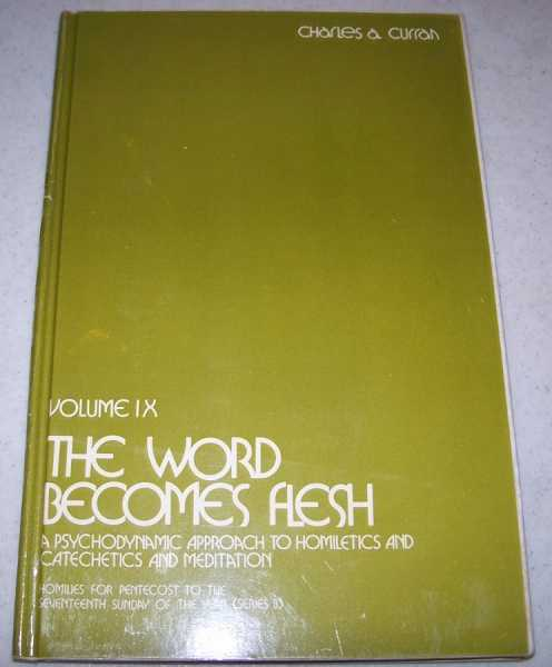 The Word Becomes Flesh: A Psychodynamic Approach to Homiletics and Catechetics and Meditation, Second Series Volume IX (Homilies for Pentecost to the Seventeenth Sunday of the Year Series B), Curran, Charles A.