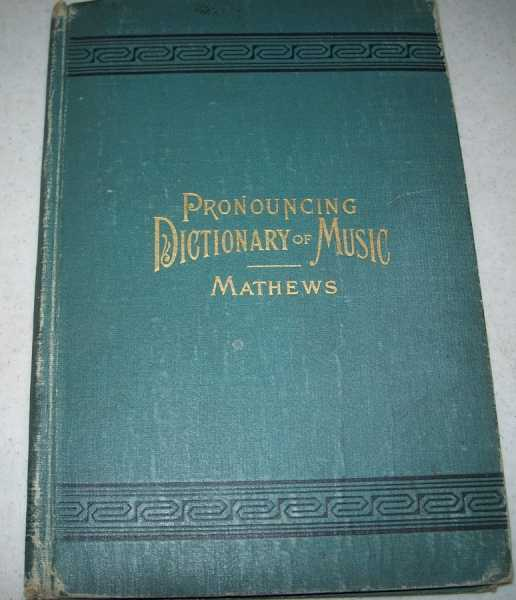 Pronouncing Dictionary and Condensed Encyclopedia of Musical Terms, Instruments, Composers and Important Works, Mathews, W.S.B.