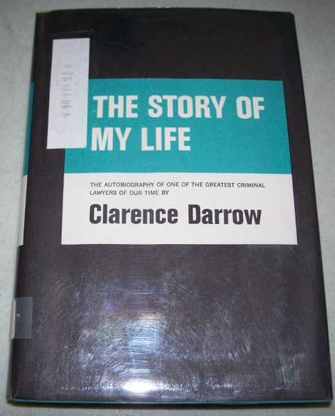The Story of My Life: The Autobiography of One of the Greatest Criminal Lawyers of Our Time, Darrow, Clarence