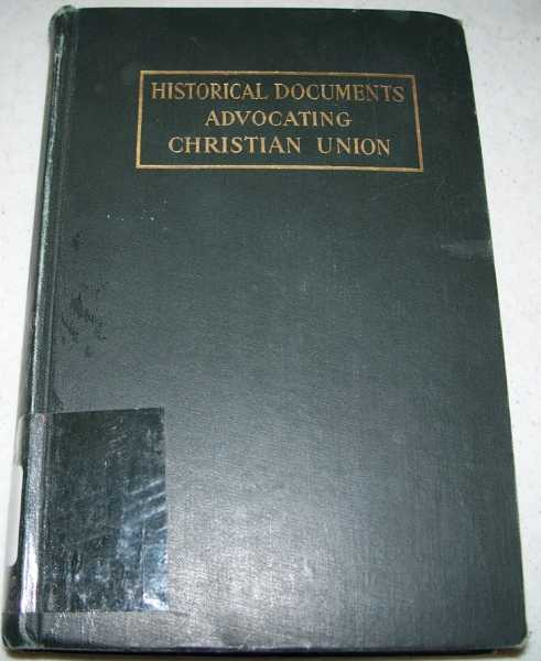 Historical Documents Advocating Christian Union: Epoch Making Statements by leaders Among the Disciples of Christ for the Restoration of the Christianity of the New Testament-Its Doctrines, Its Ordinances, and Its Fruits, Young, Charles Alexander