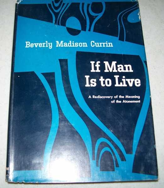 If Man Is to Live: A Rediscovery of the Meaning of the Atonement, Currin, Beverly Madison