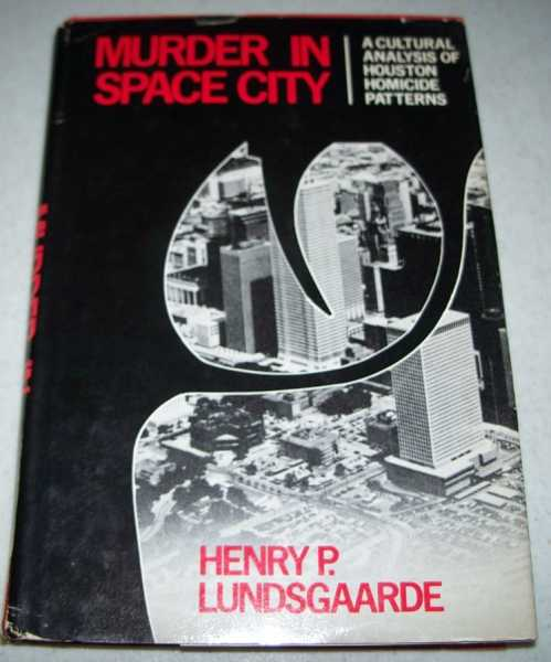 Murder in Space City: A Cultural Analysis of Houston Homicide Patterns, Lundsgaarde, Henry P.