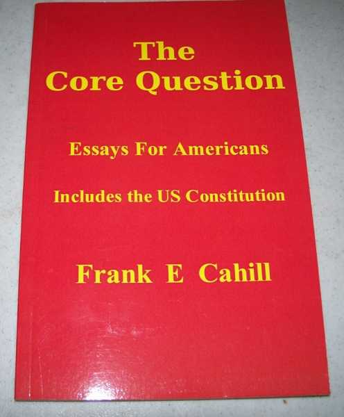 The Core Question: Essays for Americans, includes the US Constitution, Cahill, Frank E.