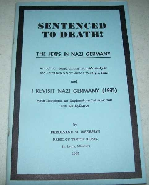 Sentenced to Death! The Jews in Nazi Germany, an Opinion Based on One Month's Study in the Third Reich from June 1 to July 1, 1933 and I Revisit Nazi Germany (1935) with Revisions, an Explanatory Introduction and an Epilogue, Isserman, Ferdinand M.