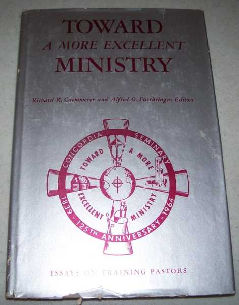 Toward a More Excellent Ministry: Essays on Training Pastors, Caemmerer, Richard R. and Fuerbringer, Alfred O. (ed.)
