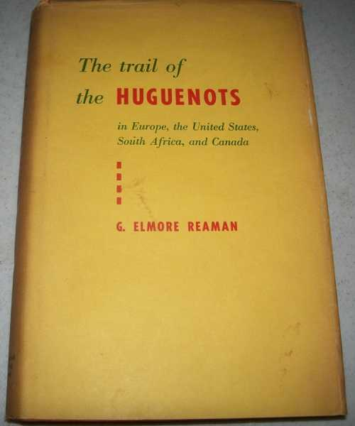 The Trail of the Huguenots in Europe, the United States, South Africa and Canada, Reaman, G. Elmore
