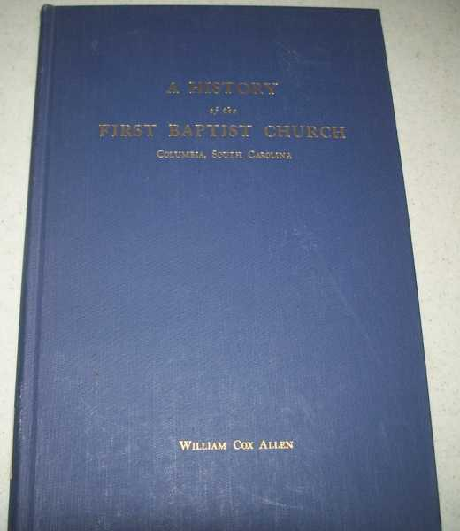 A History of the First Baptist Church, Columbia, South Carolina: In Commemoration of a Record of 150 years 1809-1959 and a Building of 100 Years 1859-1959, Allen, William Cox