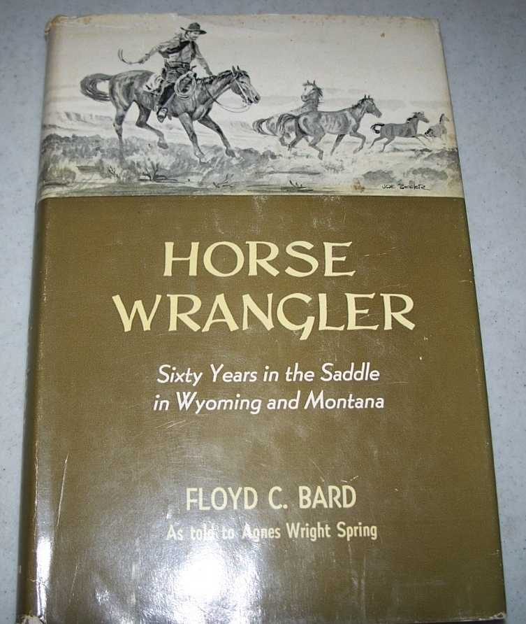Horse Wrangler: Sixty Years in the Saddle in Wyoming and Montana, Bard, Floyd C. with Spring, Agnes Wright
