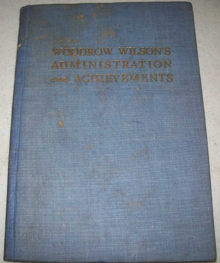 Woodrow Wilson's Administration and Achievements: Being a Compilation from the Newspaper Press of Eight Years of the World's Greatest History, Particularly as Concerns America, Its People and Their Affairs, Lord, Frank B. and Bryan, James William