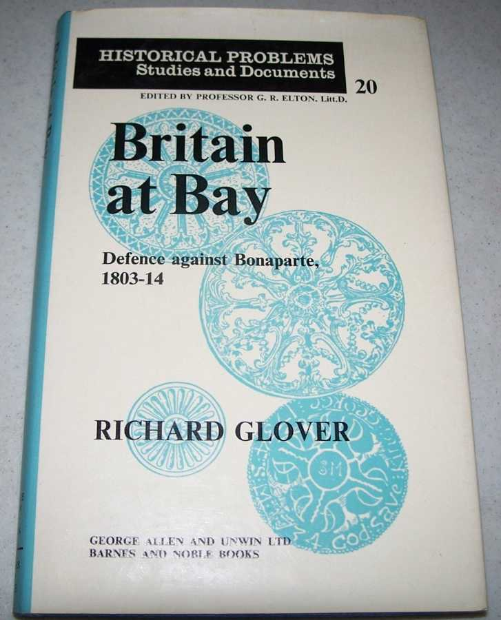 Britain at Bay: Defence Against Bonaparte 1803-1814 (Historical Problems, Studies and Documents #20), Glover, Richard