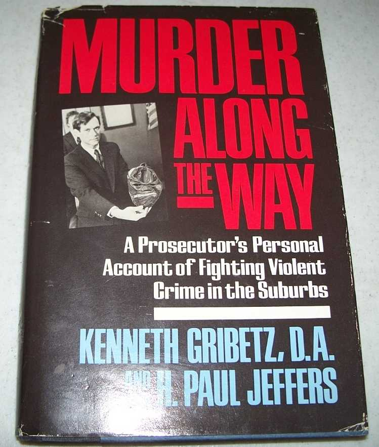 Murder Along the Way: A Prosecutor's Personal Account of Fighting Violent Crime in the Suburbs, Gribetz, Kenneth and Jeffers, H. Paul